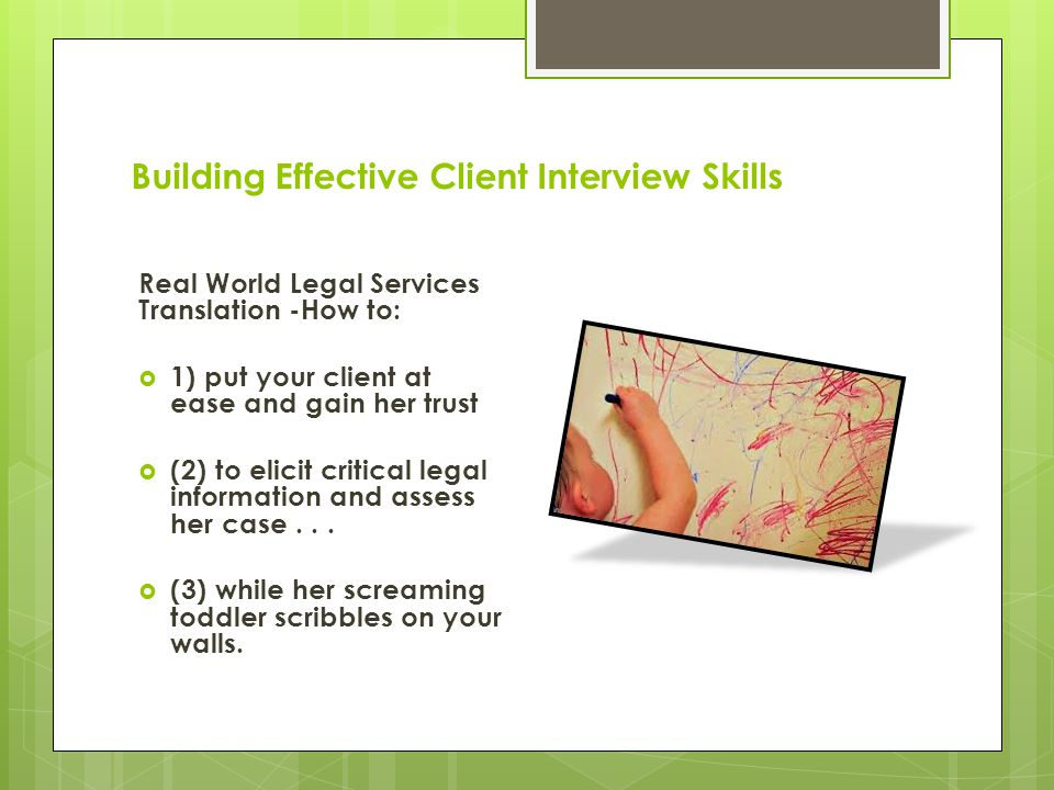 Building Effective Client Interview Skills Real World Legal Services Translation -How to:  1) put your client at ease and gain her trust  (2) to elicit critical legal information and assess her case...