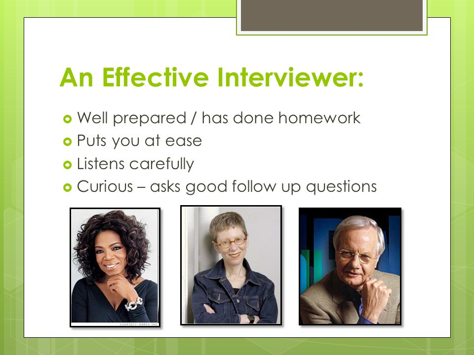 An Effective Interviewer:  Well prepared / has done homework  Puts you at ease  Listens carefully  Curious – asks good follow up questions