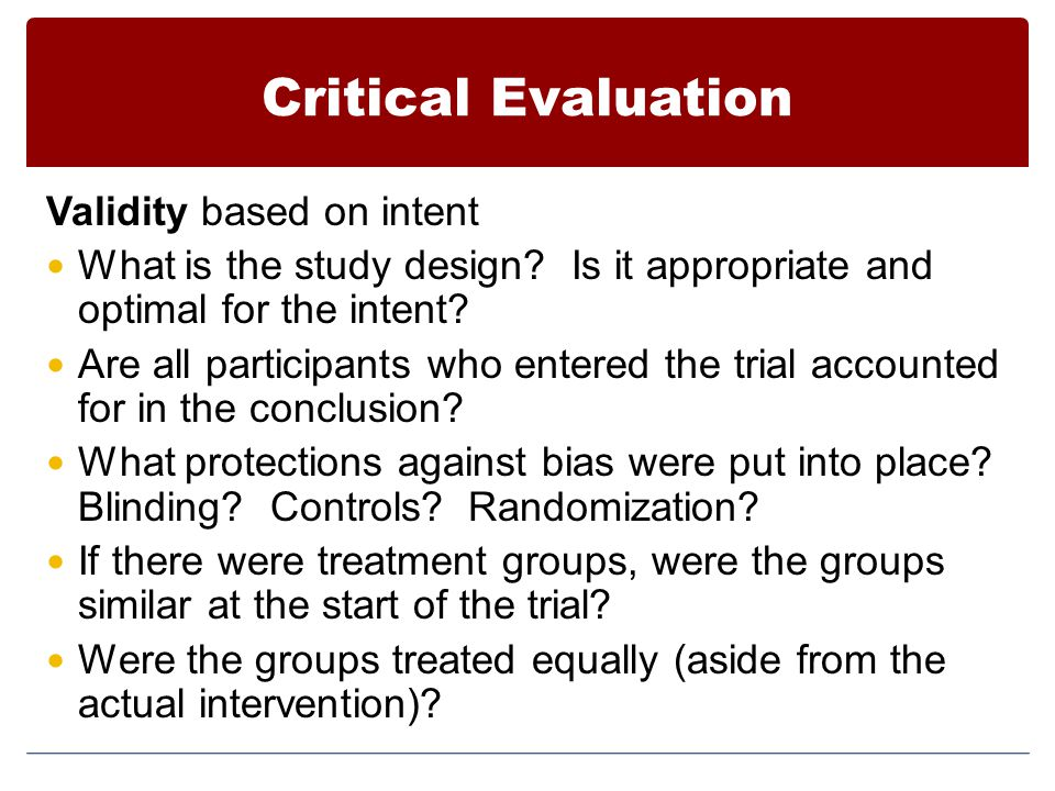Critical Evaluation Validity based on intent What is the study design? Is it appropriate and optimal for the intent? Are all participants who entered