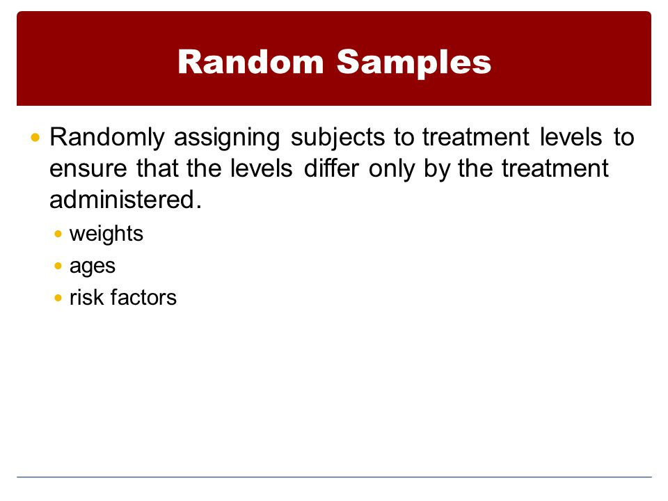 Random Samples Randomly assigning subjects to treatment levels to ensure that the levels differ only by the treatment administered. weights ages risk