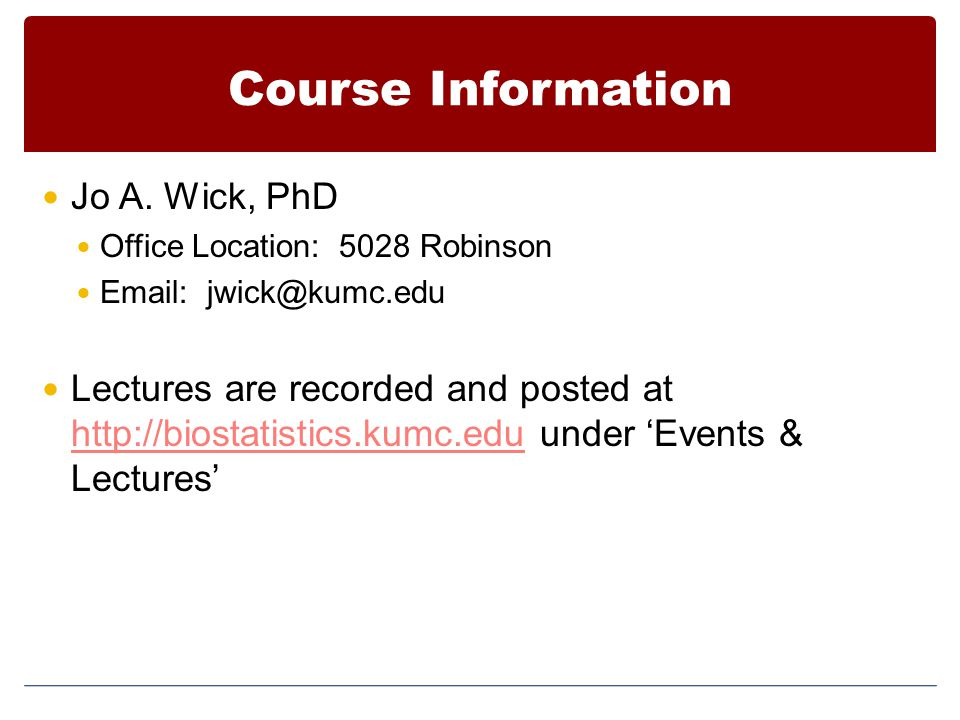 Course Information Jo A. Wick, PhD Office Location: 5028 Robinson Email: jwick@kumc.edu Lectures are recorded and posted at http://biostatistics.kumc.