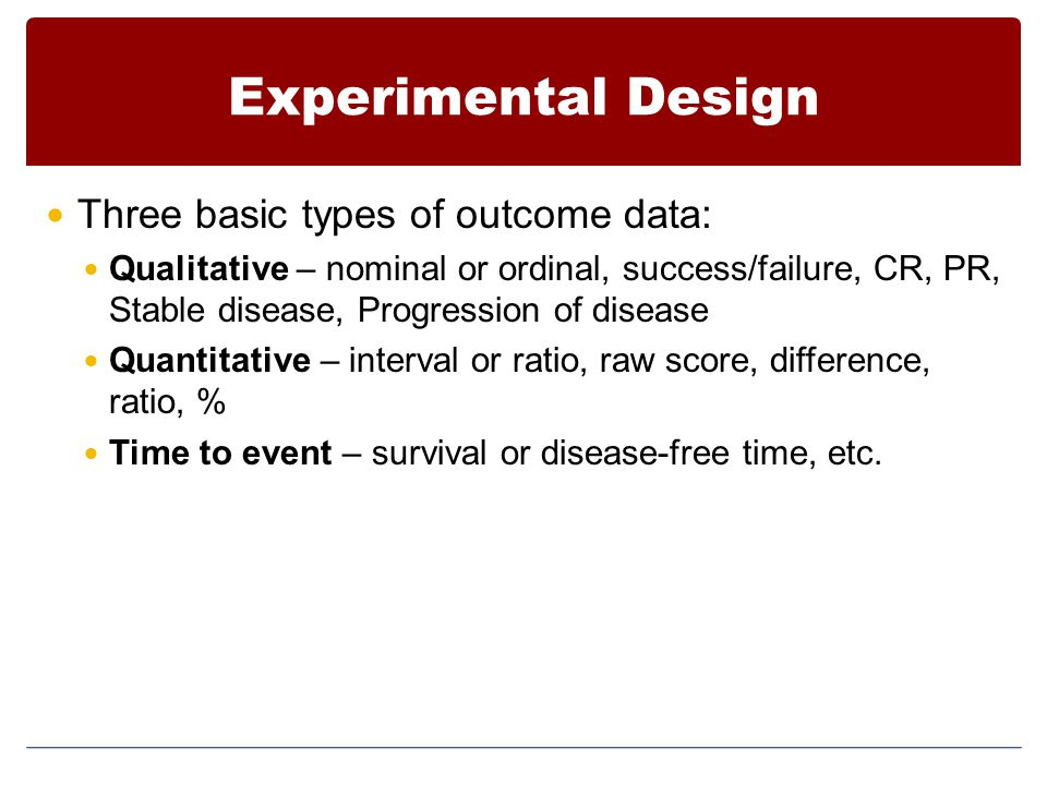 Experimental Design Three basic types of outcome data: Qualitative – nominal or ordinal, success/failure, CR, PR, Stable disease, Progression of disea