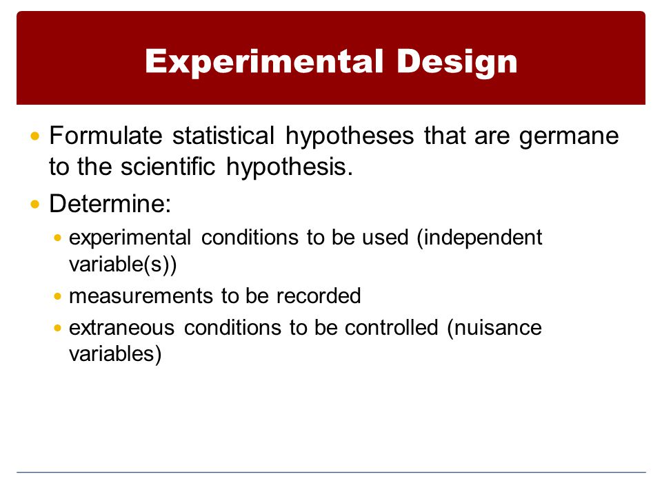 Experimental Design Formulate statistical hypotheses that are germane to the scientific hypothesis. Determine: experimental conditions to be used (ind