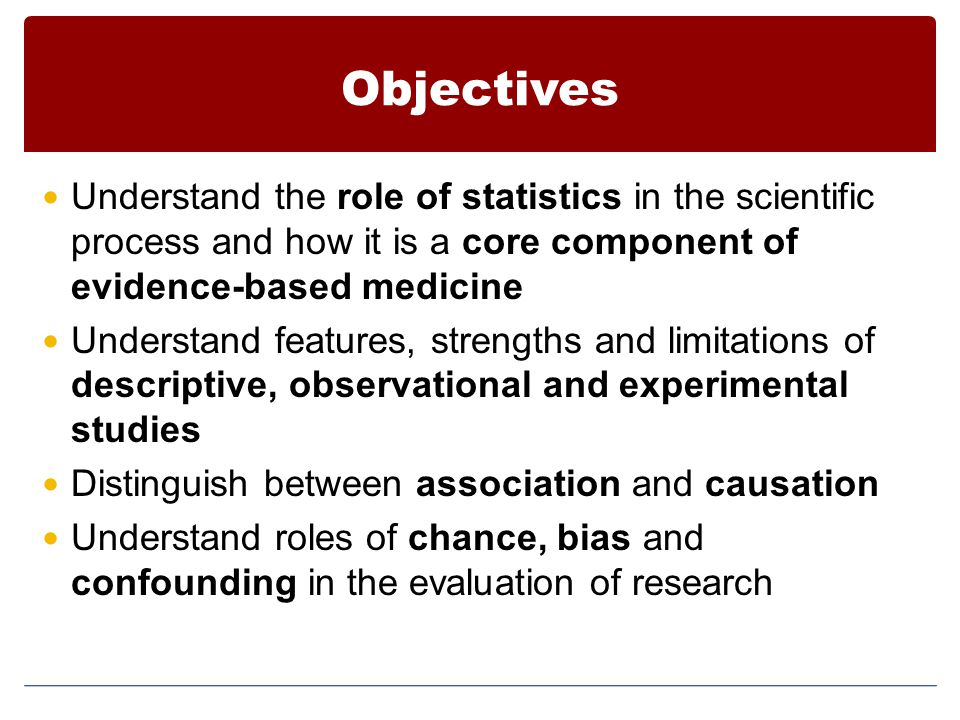 Objectives Understand the role of statistics in the scientific process and how it is a core component of evidence-based medicine Understand features,