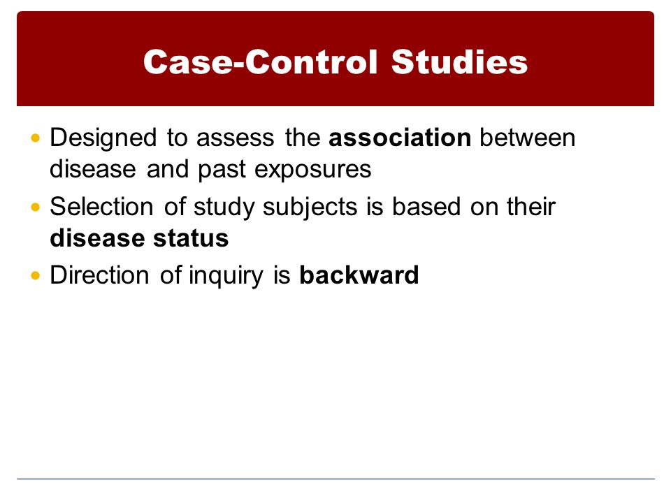 Case-Control Studies Designed to assess the association between disease and past exposures Selection of study subjects is based on their disease statu