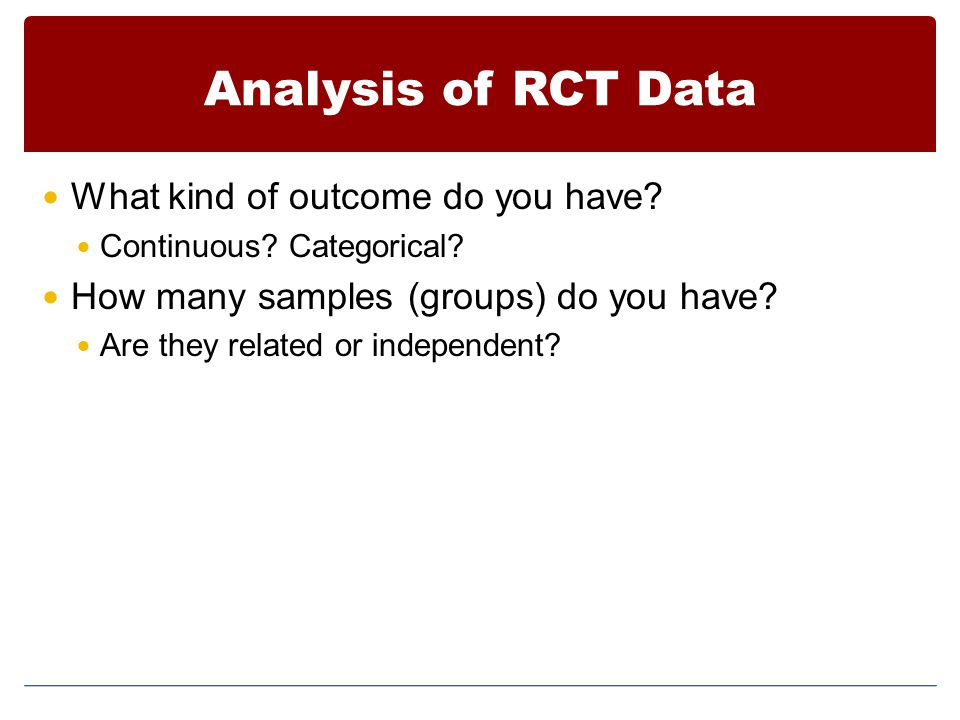 Analysis of RCT Data What kind of outcome do you have? Continuous? Categorical? How many samples (groups) do you have? Are they related or independent