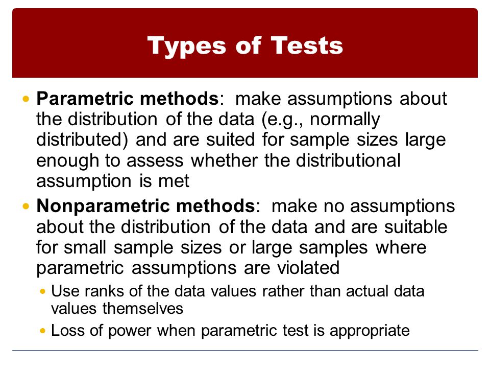 Types of Tests Parametric methods: make assumptions about the distribution of the data (e.g., normally distributed) and are suited for sample sizes la
