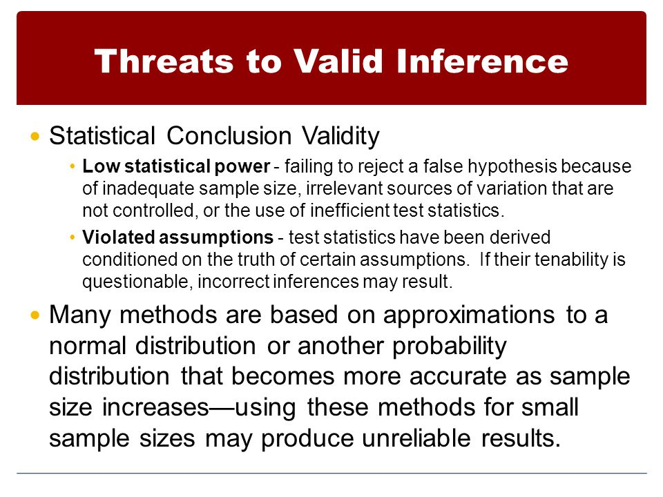 Threats to Valid Inference Statistical Conclusion Validity Low statistical power - failing to reject a false hypothesis because of inadequate sample s