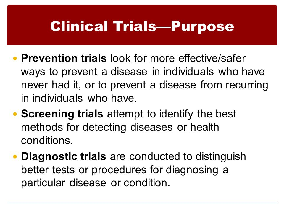 Clinical Trials—Purpose Prevention trials look for more effective/safer ways to prevent a disease in individuals who have never had it, or to prevent