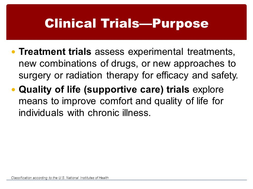 Clinical Trials—Purpose Treatment trials assess experimental treatments, new combinations of drugs, or new approaches to surgery or radiation therapy