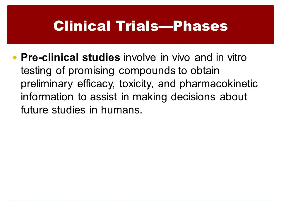Clinical Trials—Phases Pre-clinical studies involve in vivo and in vitro testing of promising compounds to obtain preliminary efficacy, toxicity, and