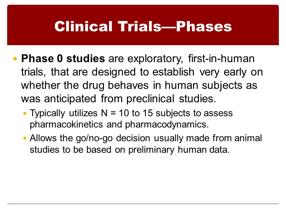 Clinical Trials—Phases Phase 0 studies are exploratory, first-in-human trials, that are designed to establish very early on whether the drug behaves i
