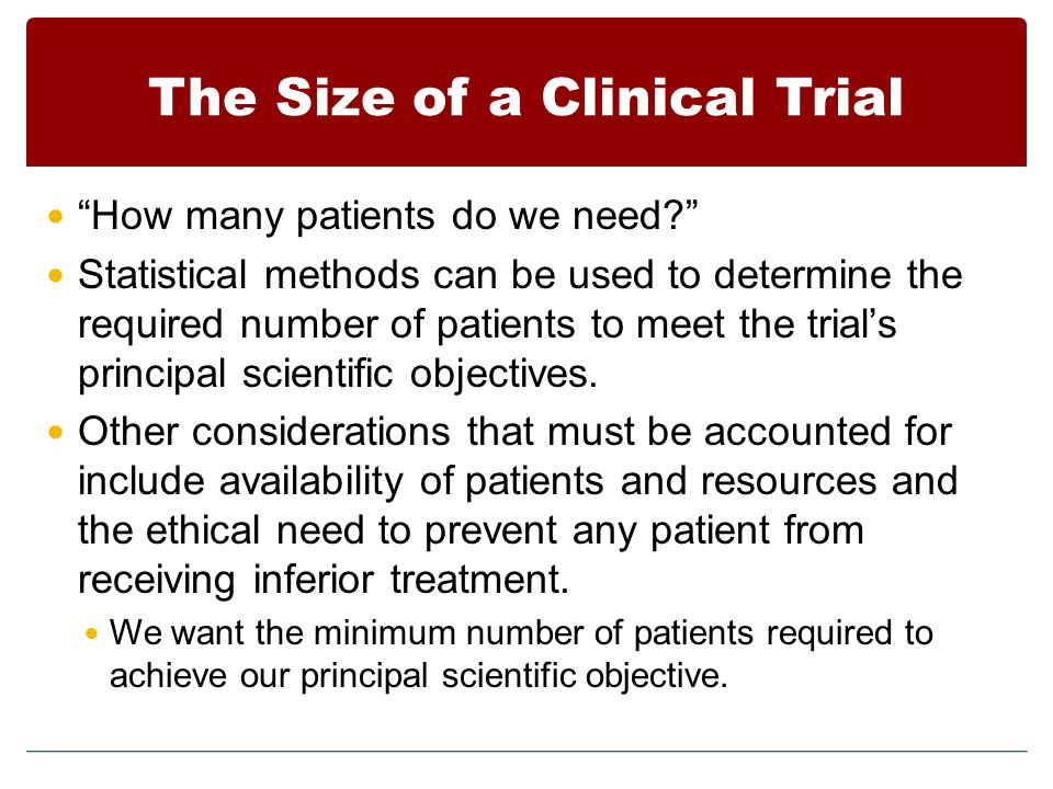 "The Size of a Clinical Trial ""How many patients do we need?"" Statistical methods can be used to determine the required number of patients to meet the"