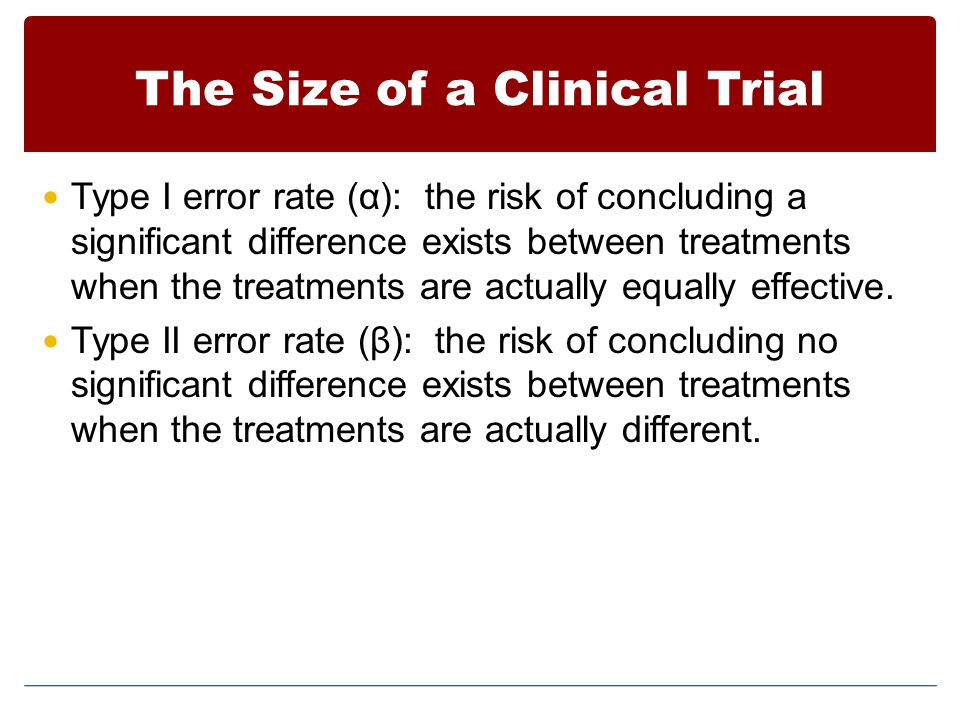 The Size of a Clinical Trial Type I error rate (α): the risk of concluding a significant difference exists between treatments when the treatments are