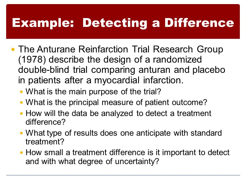 Example: Detecting a Difference The Anturane Reinfarction Trial Research Group (1978) describe the design of a randomized double-blind trial comparing