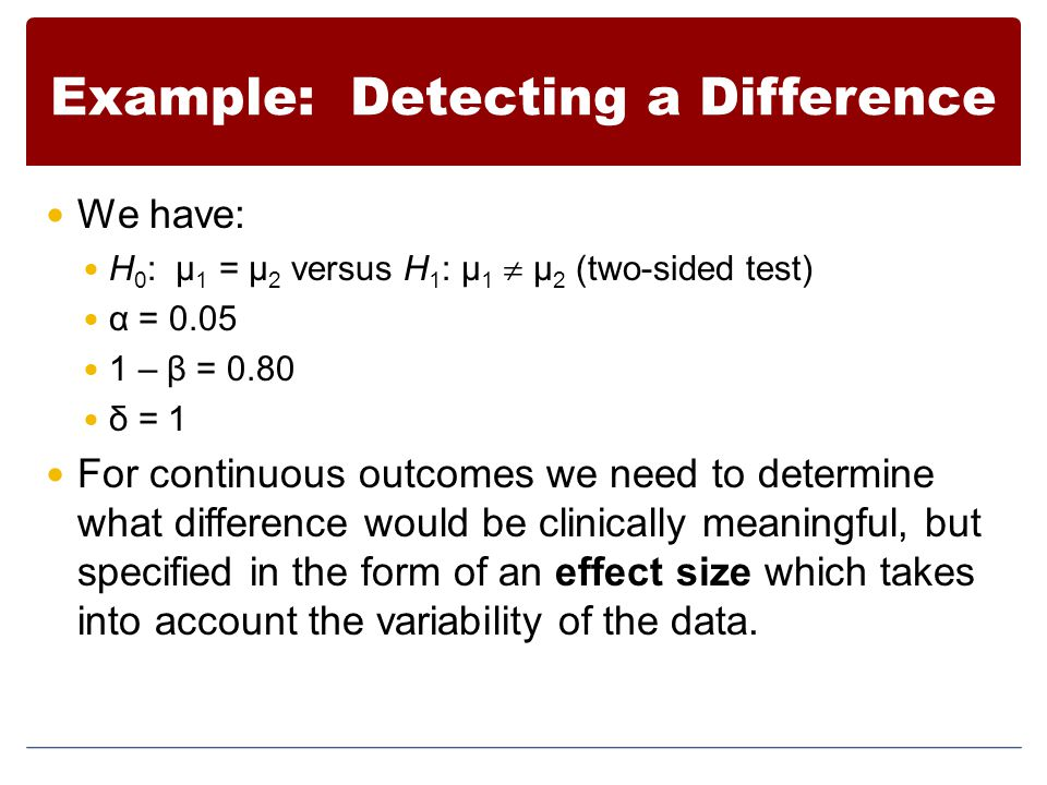 Example: Detecting a Difference We have: H 0 : μ 1 = μ 2 versus H 1 : μ 1  μ 2 (two-sided test) α = 0.05 1 – β = 0.80 δ = 1 For continuous outcomes w