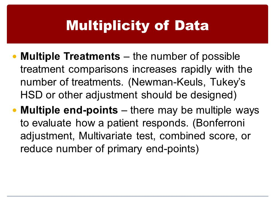 Multiplicity of Data Multiple Treatments – the number of possible treatment comparisons increases rapidly with the number of treatments. (Newman-Keuls