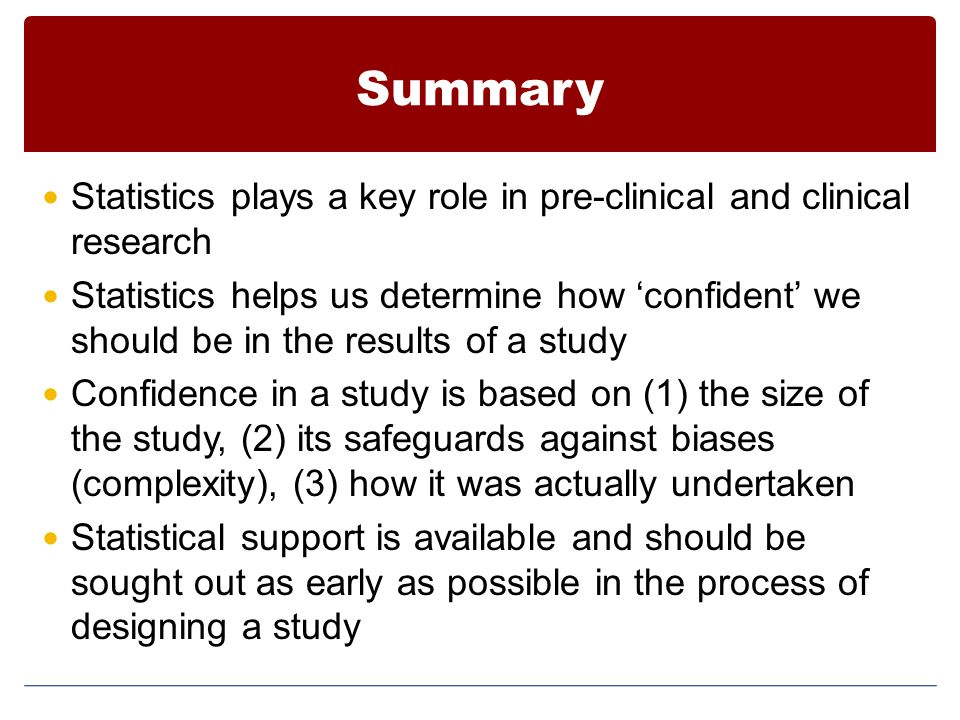 Summary Statistics plays a key role in pre-clinical and clinical research Statistics helps us determine how 'confident' we should be in the results of