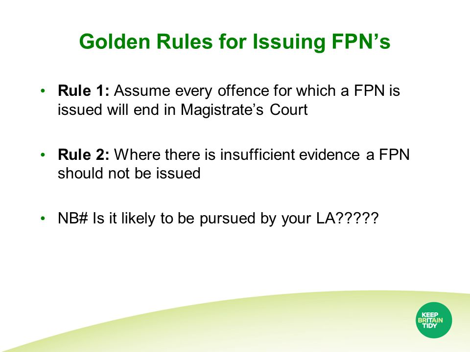 Golden Rules for Issuing FPN's Rule 1: Assume every offence for which a FPN is issued will end in Magistrate's Court Rule 2: Where there is insufficient evidence a FPN should not be issued NB# Is it likely to be pursued by your LA?????