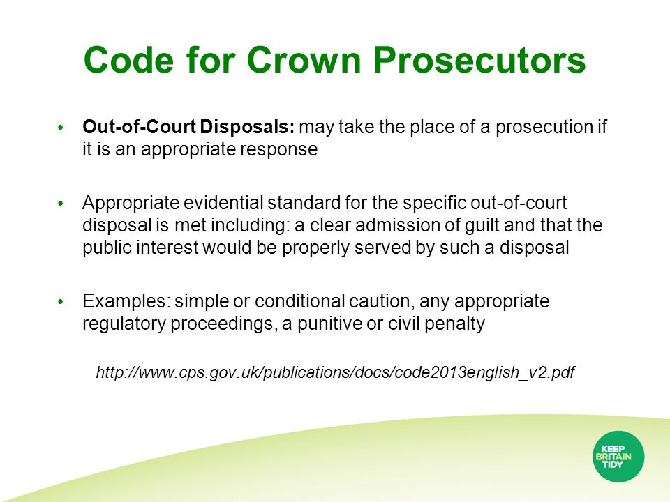 Code for Crown Prosecutors Out-of-Court Disposals: may take the place of a prosecution if it is an appropriate response Appropriate evidential standard for the specific out-of-court disposal is met including: a clear admission of guilt and that the public interest would be properly served by such a disposal Examples: simple or conditional caution, any appropriate regulatory proceedings, a punitive or civil penalty http://www.cps.gov.uk/publications/docs/code2013english_v2.pdf