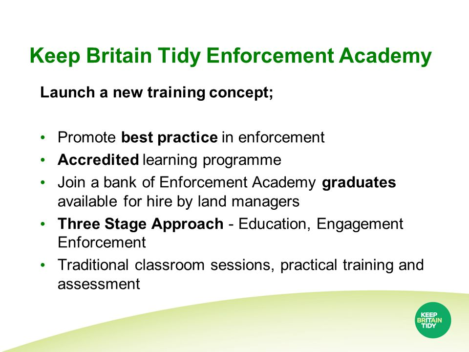 Keep Britain Tidy Enforcement Academy Launch a new training concept; Promote best practice in enforcement Accredited learning programme Join a bank of Enforcement Academy graduates available for hire by land managers Three Stage Approach - Education, Engagement Enforcement Traditional classroom sessions, practical training and assessment