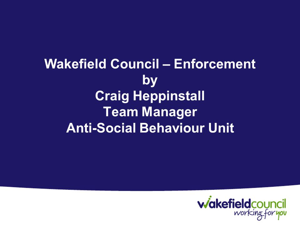 Wakefield Council – Enforcement by Craig Heppinstall Team Manager Anti-Social Behaviour Unit