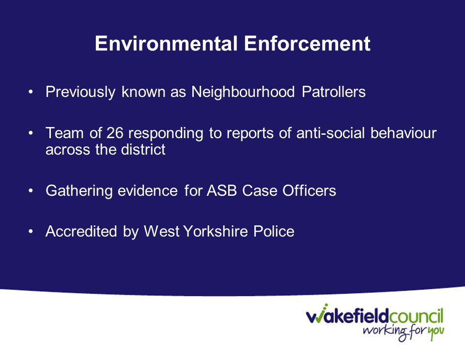 Environmental Enforcement Previously known as Neighbourhood Patrollers Team of 26 responding to reports of anti-social behaviour across the district Gathering evidence for ASB Case Officers Accredited by West Yorkshire Police