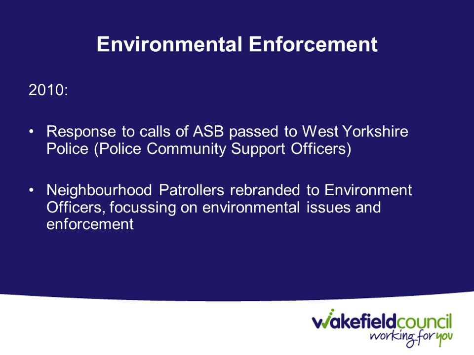 Environmental Enforcement 2010: Response to calls of ASB passed to West Yorkshire Police (Police Community Support Officers) Neighbourhood Patrollers rebranded to Environment Officers, focussing on environmental issues and enforcement
