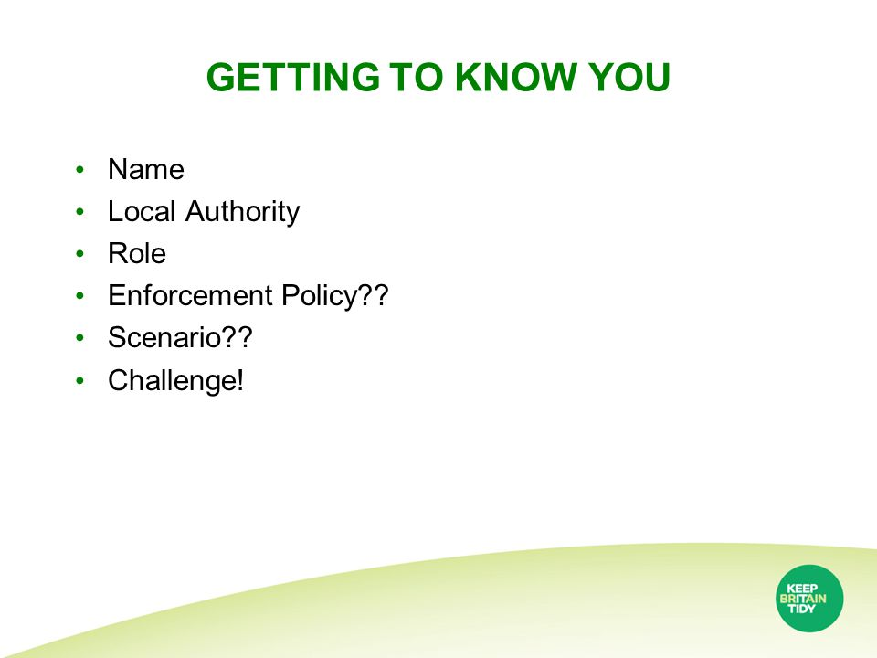 GETTING TO KNOW YOU Name Local Authority Role Enforcement Policy?? Scenario?? Challenge!