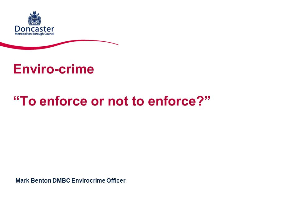 Enviro-crime To enforce or not to enforce? Mark Benton DMBC Envirocrime Officer