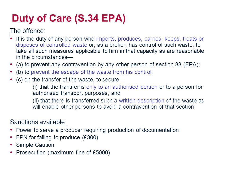 Duty of Care (S.34 EPA) The offence: It is the duty of any person who imports, produces, carries, keeps, treats or disposes of controlled waste or, as a broker, has control of such waste, to take all such measures applicable to him in that capacity as are reasonable in the circumstances— (a) to prevent any contravention by any other person of section 33 (EPA); (b) to prevent the escape of the waste from his control; (c) on the transfer of the waste, to secure— (i) that the transfer is only to an authorised person or to a person for authorised transport purposes; and (ii) that there is transferred such a written description of the waste as will enable other persons to avoid a contravention of that section Sanctions available: Power to serve a producer requiring production of documentation FPN for failing to produce (£300) Simple Caution Prosecution (maximum fine of £5000)