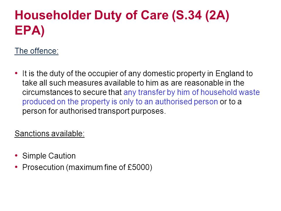 Householder Duty of Care (S.34 (2A) EPA) The offence: It is the duty of the occupier of any domestic property in England to take all such measures available to him as are reasonable in the circumstances to secure that any transfer by him of household waste produced on the property is only to an authorised person or to a person for authorised transport purposes.