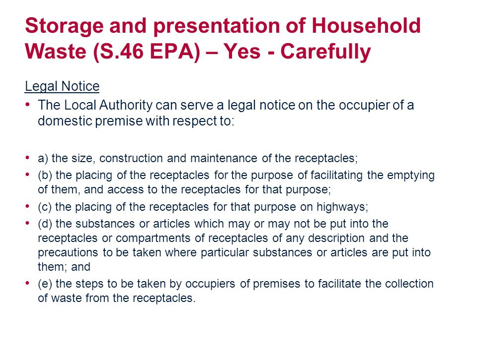 Storage and presentation of Household Waste (S.46 EPA) – Yes - Carefully Legal Notice The Local Authority can serve a legal notice on the occupier of a domestic premise with respect to: a) the size, construction and maintenance of the receptacles; (b) the placing of the receptacles for the purpose of facilitating the emptying of them, and access to the receptacles for that purpose; (c) the placing of the receptacles for that purpose on highways; (d) the substances or articles which may or may not be put into the receptacles or compartments of receptacles of any description and the precautions to be taken where particular substances or articles are put into them; and (e) the steps to be taken by occupiers of premises to facilitate the collection of waste from the receptacles.