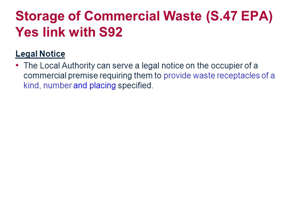 Storage of Commercial Waste (S.47 EPA) Yes link with S92 Legal Notice The Local Authority can serve a legal notice on the occupier of a commercial premise requiring them to provide waste receptacles of a kind, number and placing specified.