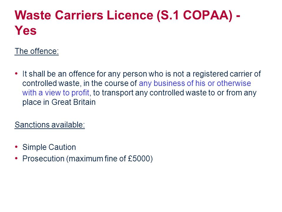 Waste Carriers Licence (S.1 COPAA) - Yes The offence: It shall be an offence for any person who is not a registered carrier of controlled waste, in the course of any business of his or otherwise with a view to profit, to transport any controlled waste to or from any place in Great Britain Sanctions available: Simple Caution Prosecution (maximum fine of £5000)