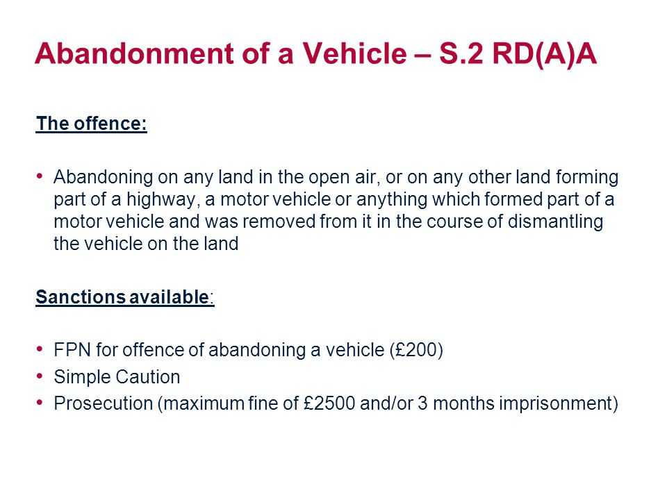 Abandonment of a Vehicle – S.2 RD(A)A The offence: Abandoning on any land in the open air, or on any other land forming part of a highway, a motor vehicle or anything which formed part of a motor vehicle and was removed from it in the course of dismantling the vehicle on the land Sanctions available: FPN for offence of abandoning a vehicle (£200) Simple Caution Prosecution (maximum fine of £2500 and/or 3 months imprisonment)