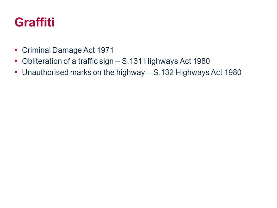 Graffiti Criminal Damage Act 1971 Obliteration of a traffic sign – S.131 Highways Act 1980 Unauthorised marks on the highway – S.132 Highways Act 1980