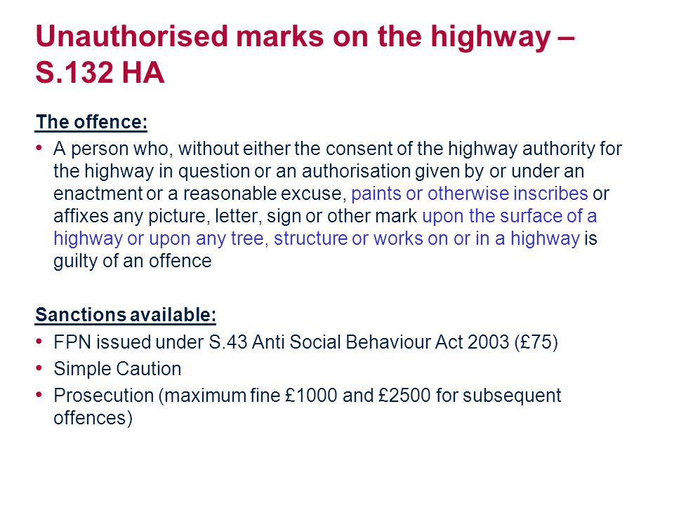 Unauthorised marks on the highway – S.132 HA The offence: A person who, without either the consent of the highway authority for the highway in question or an authorisation given by or under an enactment or a reasonable excuse, paints or otherwise inscribes or affixes any picture, letter, sign or other mark upon the surface of a highway or upon any tree, structure or works on or in a highway is guilty of an offence Sanctions available: FPN issued under S.43 Anti Social Behaviour Act 2003 (£75) Simple Caution Prosecution (maximum fine £1000 and £2500 for subsequent offences)