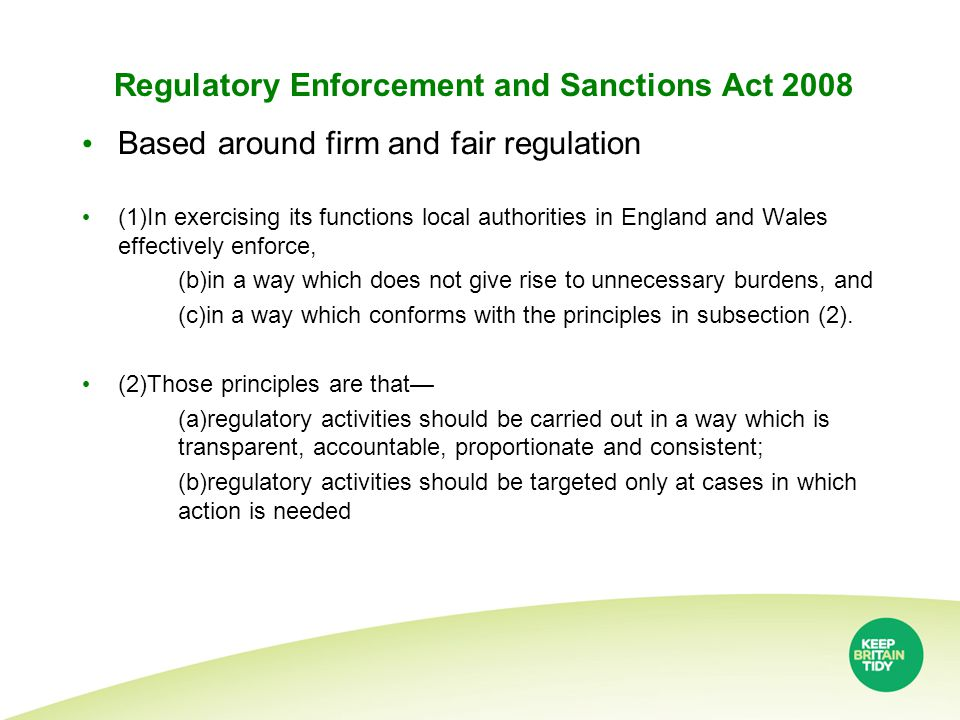 Regulatory Enforcement and Sanctions Act 2008 Based around firm and fair regulation (1)In exercising its functions local authorities in England and Wales effectively enforce, (b)in a way which does not give rise to unnecessary burdens, and (c)in a way which conforms with the principles in subsection (2).