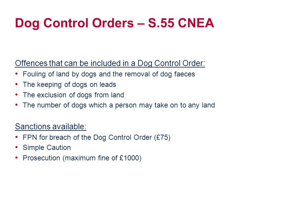 Dog Control Orders – S.55 CNEA Offences that can be included in a Dog Control Order: Fouling of land by dogs and the removal of dog faeces The keeping of dogs on leads The exclusion of dogs from land The number of dogs which a person may take on to any land Sanctions available: FPN for breach of the Dog Control Order (£75) Simple Caution Prosecution (maximum fine of £1000)