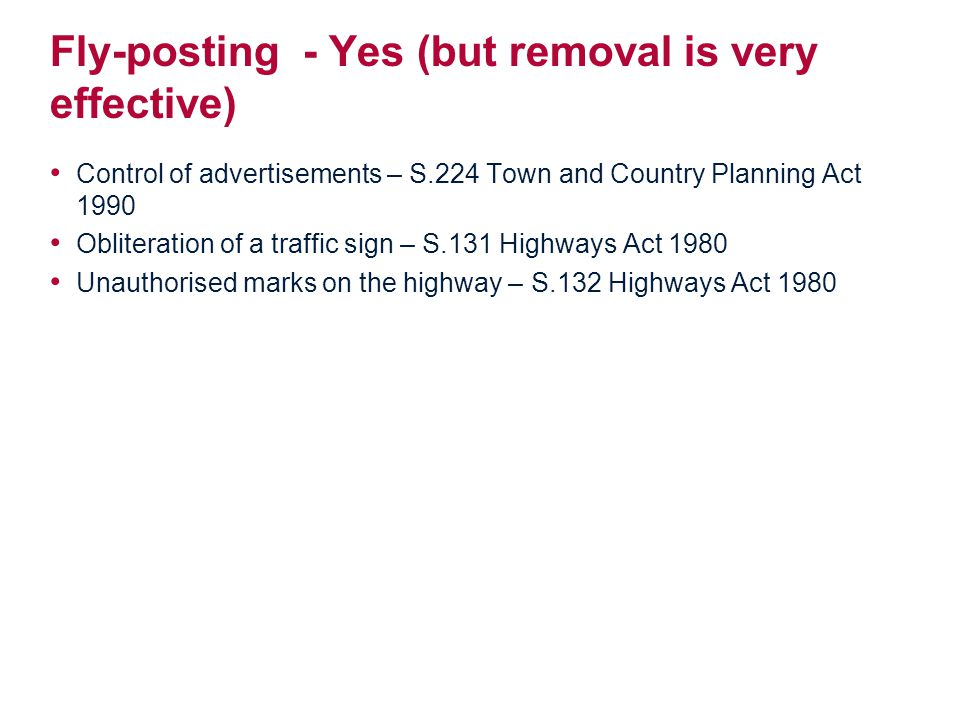 Fly-posting - Yes (but removal is very effective) Control of advertisements – S.224 Town and Country Planning Act 1990 Obliteration of a traffic sign – S.131 Highways Act 1980 Unauthorised marks on the highway – S.132 Highways Act 1980