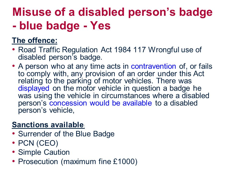 Misuse of a disabled person's badge - blue badge - Yes The offence: Road Traffic Regulation Act 1984 117 Wrongful use of disabled person's badge.