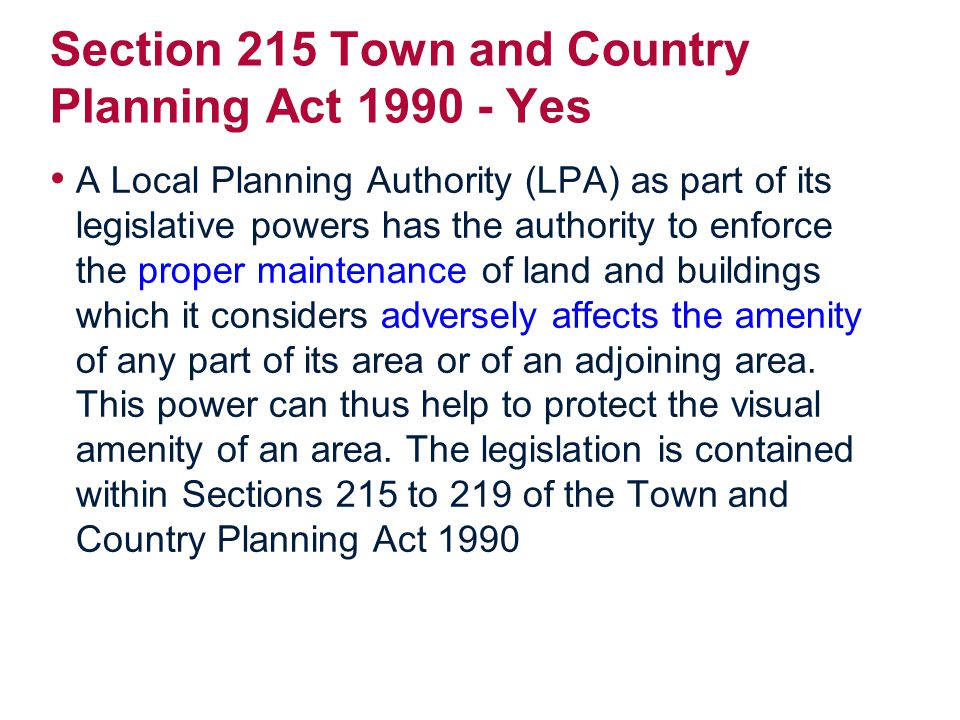 Section 215 Town and Country Planning Act 1990 - Yes A Local Planning Authority (LPA) as part of its legislative powers has the authority to enforce the proper maintenance of land and buildings which it considers adversely affects the amenity of any part of its area or of an adjoining area.