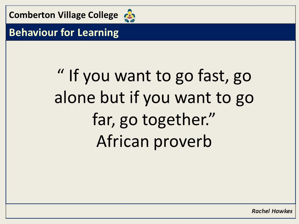 Comberton Village College Behaviour for Learning Rachel Hawkes If you want to go fast, go alone but if you want to go far, go together. African proverb
