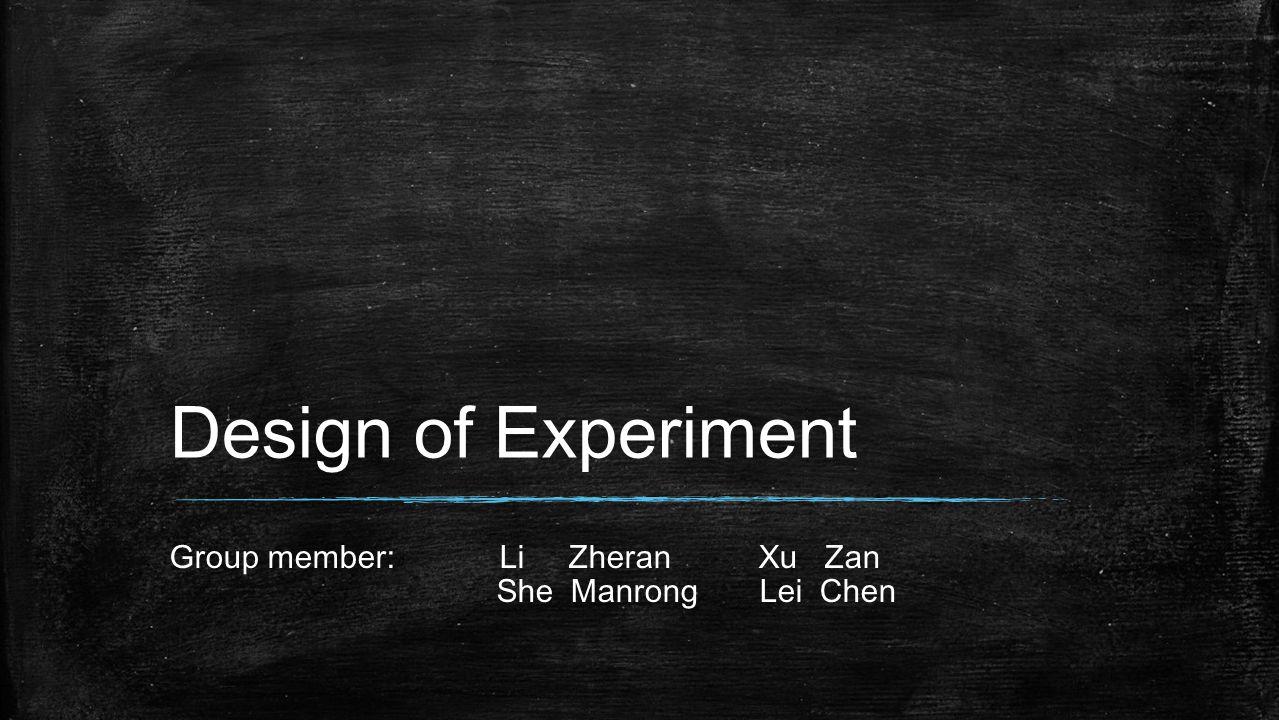 Design of Experiment Group member: Li Zheran Xu Zan She Manrong Lei Chen