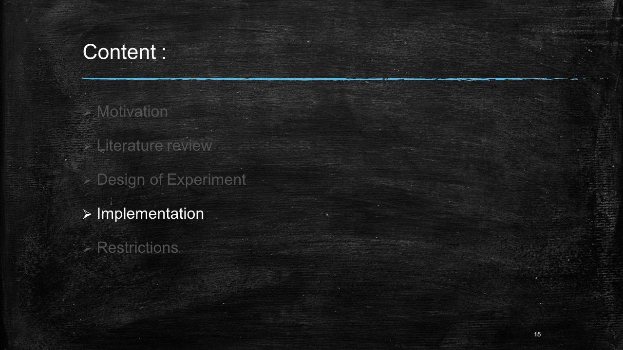 Content :  Motivation  Literature review  Design of Experiment  Implementation  Restrictions 15
