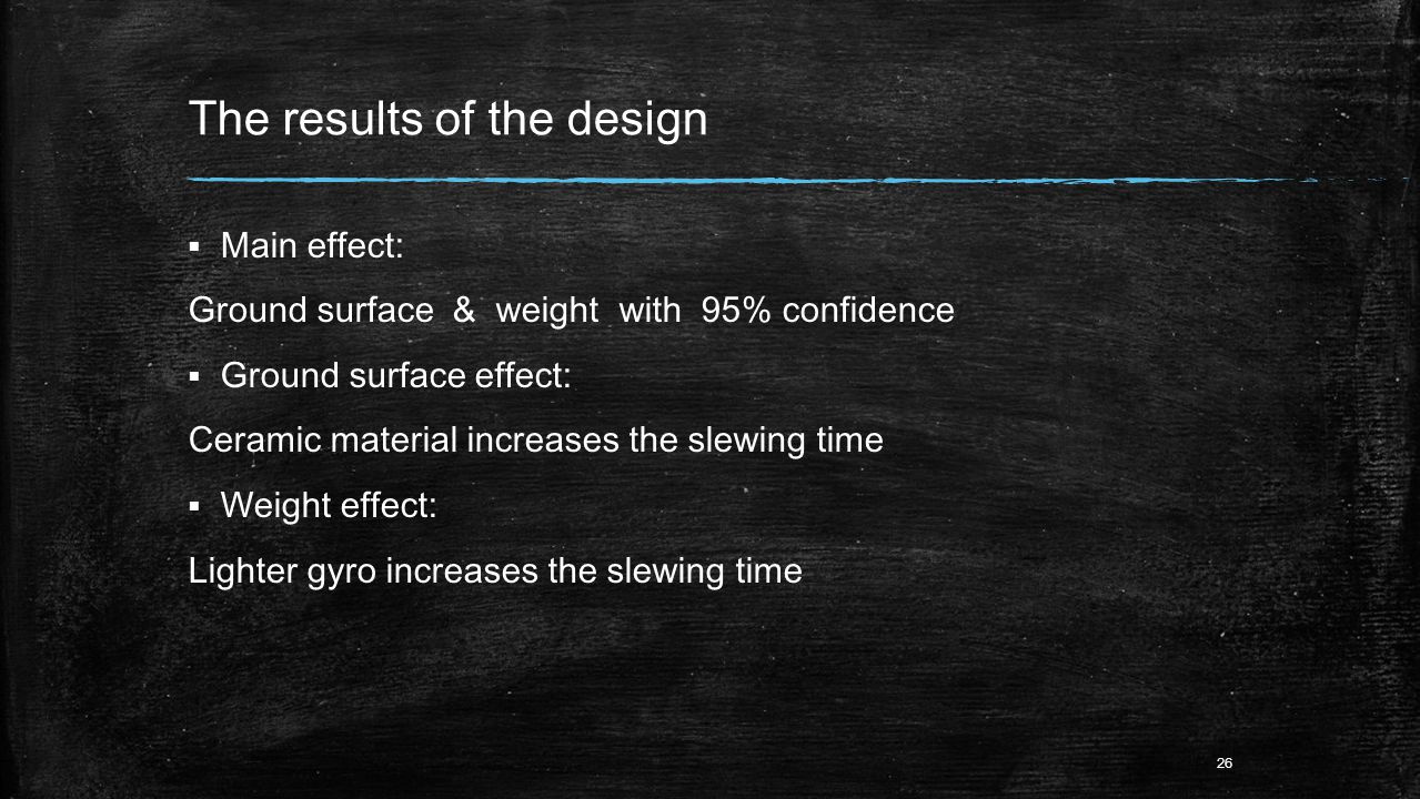 The results of the design  Main effect: Ground surface & weight with 95% confidence  Ground surface effect: Ceramic material increases the slewing time  Weight effect: Lighter gyro increases the slewing time 26