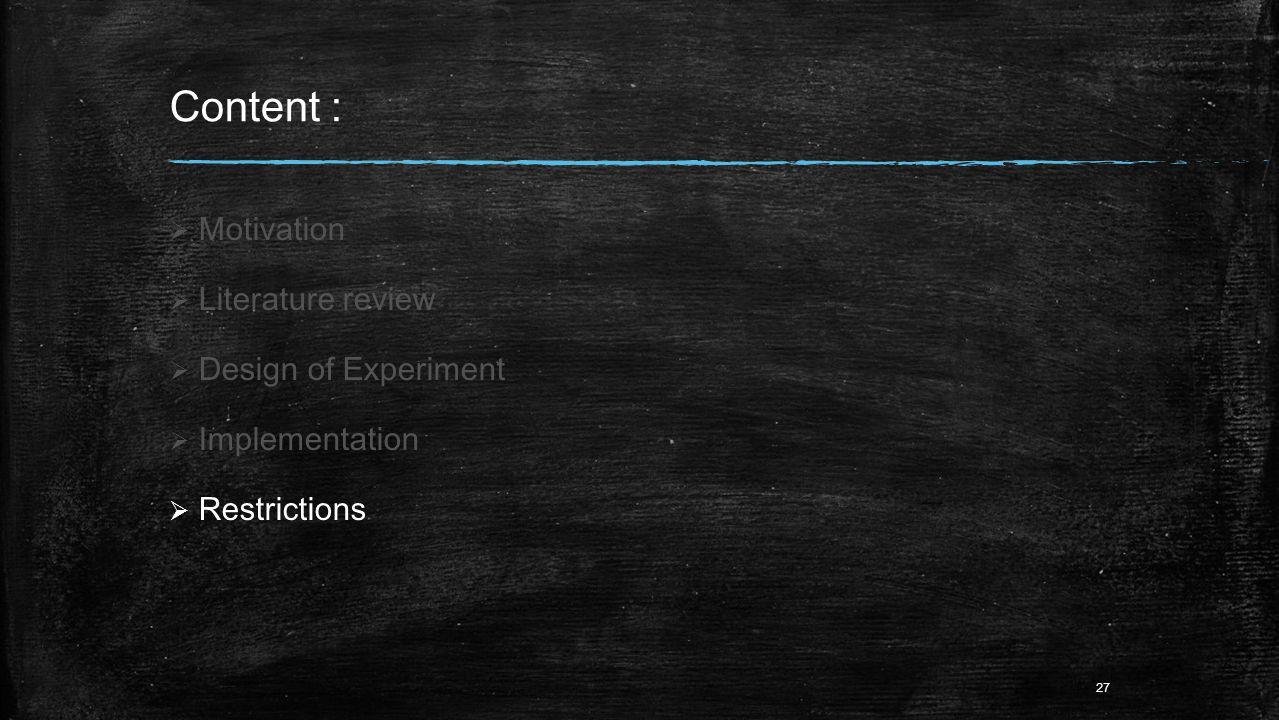 Content :  Motivation  Literature review  Design of Experiment  Implementation  Restrictions 27