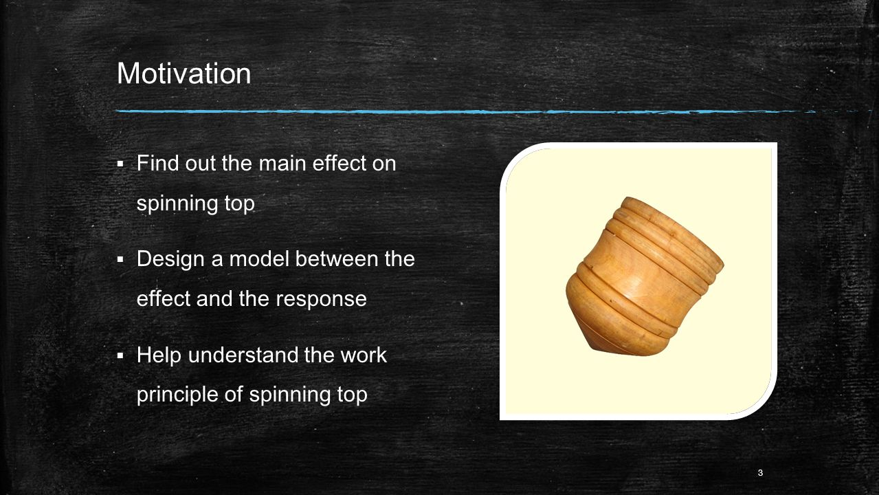 Motivation  Find out the main effect on spinning top  Design a model between the effect and the response  Help understand the work principle of spinning top 3