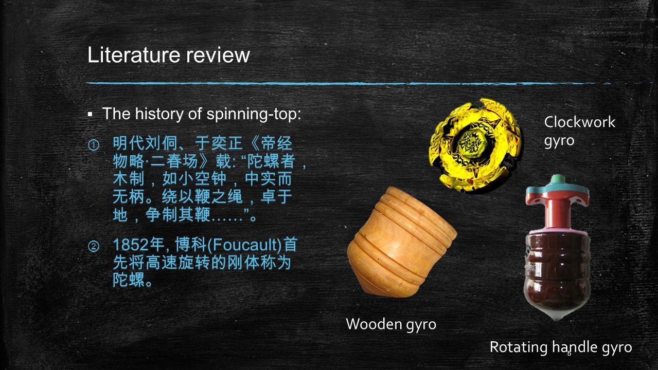 Literature review  The history of spinning-top: ① 明代刘侗、于奕正《帝经 物略 · 二春场》载 : 陀螺者, 木制,如小空钟,中实而 无柄。绕以鞭之绳,卓于 地,争制其鞭 …… 。 ② 1852 年, 博科 (Foucault) 首 先将高速旋转的刚体称为 陀螺。 Wooden gyro Clockwork gyro Rotating handle gyro 5